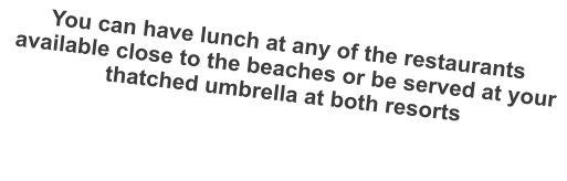 You can have lunch at any of the restaurants available close to the beaches or be served at your thatched umbrella at both resorts