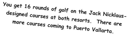 You get 16 rounds of golf on the Jack Nicklaus-designed courses at both resorts.  There are more courses coming to Puerto Vallarta.